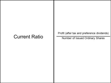 Current Ratio Profit (after tax and preference dividends) Number of Issued Ordinary Shares.