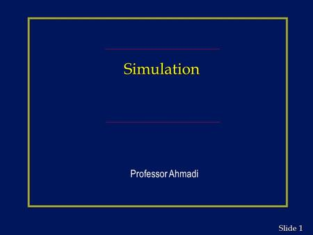 1 1 Slide Simulation Professor Ahmadi. 2 2 Slide Simulation Chapter Outline n Computer Simulation n Simulation Modeling n Random Variables and Pseudo-Random.