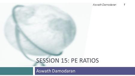 SESSION 15: PE RATIOS Aswath Damodaran 1. 2 Price Earnings Ratio: Definition Aswath Damodaran 2 PE = Market Price per Share / Earnings per Share  There.