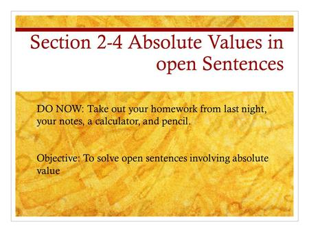 Section 2-4 Absolute Values in open Sentences DO NOW: Take out your homework from last night, your notes, a calculator, and pencil. Objective: To solve.