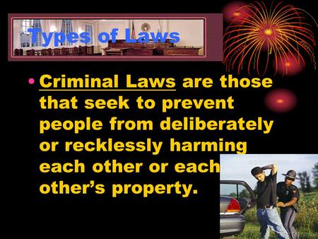 Types of Laws Criminal Laws are those that seek to prevent people from deliberately or recklessly harming each other or each other's property.