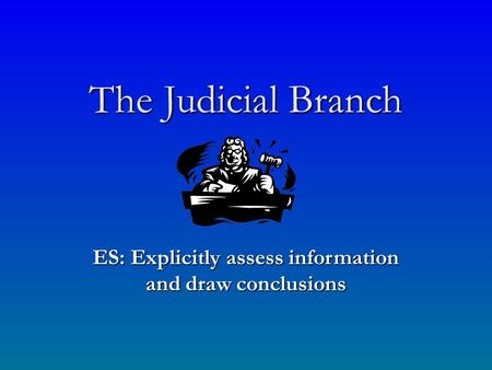 The Judicial Branch ES: Explicitly assess information and draw conclusions.