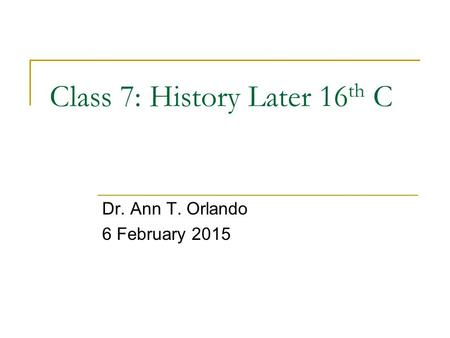 Class 7: History Later 16 th C Dr. Ann T. Orlando 6 February 2015.