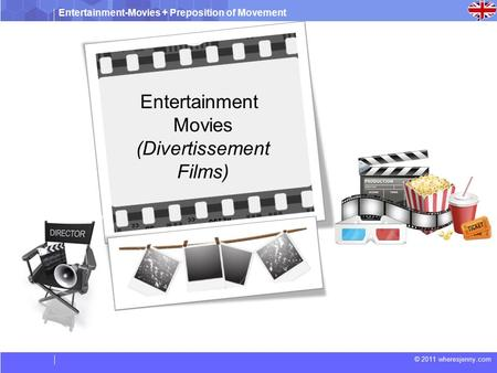 Entertainment-Movies + Preposition of Movement © 2011 wheresjenny.com Entertainment Movies (Divertissement Films)