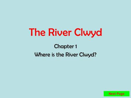 The River Clwyd Chapter 1 Where is the River Clwyd? Next Page.