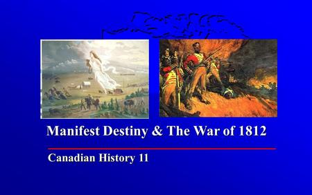 Manifest Destiny & The War of 1812 Canadian History 11.