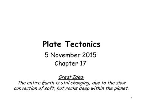1 Plate Tectonics 5 November 2015 Chapter 17 Great Idea: The entire Earth is still changing, due to the slow convection of soft, hot rocks deep within.