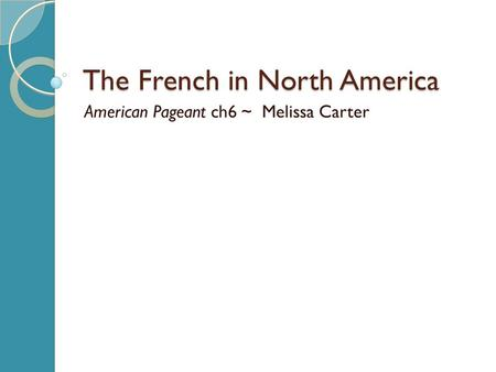 The French in North America American Pageant ch6 ~ Melissa Carter.
