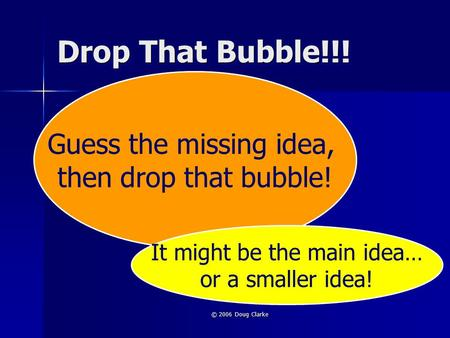 © 2006 Doug Clarke Drop That Bubble!!! Guess the missing idea, then drop that bubble! It might be the main idea… or a smaller idea!