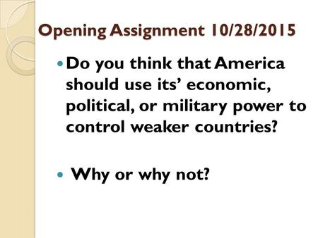 Opening Assignment 10/28/2015 Do you think that America should use its' economic, political, or military power to control weaker countries? Why or why.