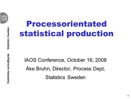 1 Processorientated statistical production IAOS Conference, October 16, 2008 Åke Bruhn, Director, Process Dept, Statistics Sweden.