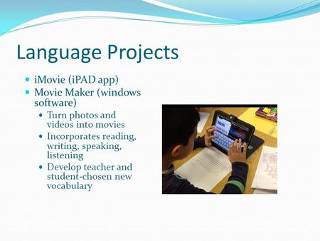 Language Projects iMovie (iPAD app) Movie Maker (windows software) Turn photos and videos into movies Incorporates reading, writing, speaking, listening.