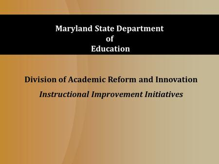 Division of Academic Reform and Innovation Instructional Improvement Initiatives Maryland State Department of Education.