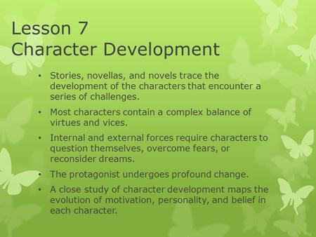 Lesson 7 Character Development Stories, novellas, and novels trace the development of the characters that encounter a series of challenges. Most characters.