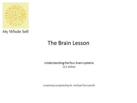 The Brain Lesson Understanding the four brain systems (12 slides) creatively compiled by dr. michael farnworth.