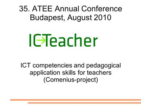 35. ATEE Annual Conference Budapest, August 2010 ICT competencies and pedagogical application skills for teachers (Comenius-project)