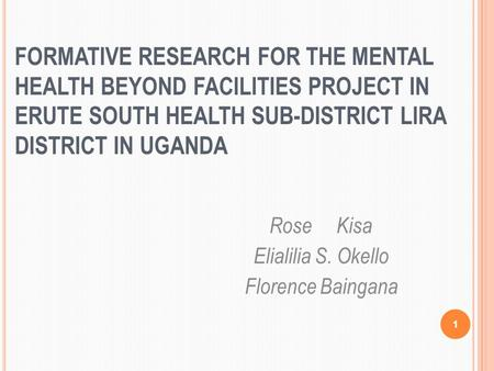 1 FORMATIVE RESEARCH FOR THE MENTAL HEALTH BEYOND FACILITIES PROJECT IN ERUTE SOUTH HEALTH SUB-DISTRICT LIRA DISTRICT IN UGANDA Rose Kisa Elialilia S.