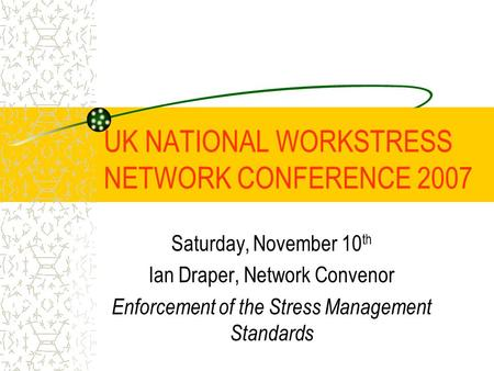 UK NATIONAL WORKSTRESS NETWORK CONFERENCE 2007 Saturday, November 10 th Ian Draper, Network Convenor Enforcement of the Stress Management Standards.