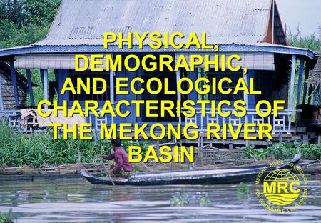 PHYSICAL, DEMOGRAPHIC, AND ECOLOGICAL CHARACTERISTICS OF THE MEKONG RIVER BASIN.