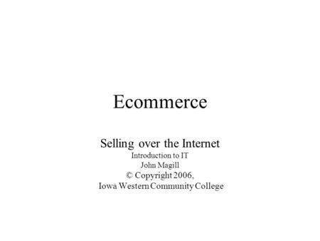 Ecommerce Selling over the Internet Introduction to IT John Magill © Copyright 2006, Iowa Western Community College.