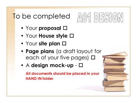 To be completed Your proposal  Your House style  Your site plan  Page plans (a draft layout for each of your five pages)  A design mock-up -  All.