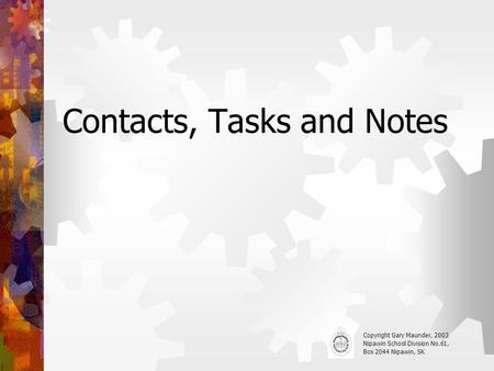 Contacts, Tasks and Notes Copyright Gary Maunder, 2003 Nipawin School Division No.61, Box 2044 Nipawin, SK.