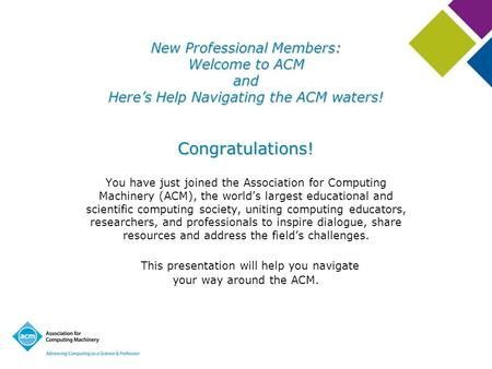 NewProfessional Members: Welcome to ACM and Here's Help Navigating the ACM waters! New Professional Members: Welcome to ACM and Here's Help Navigating.