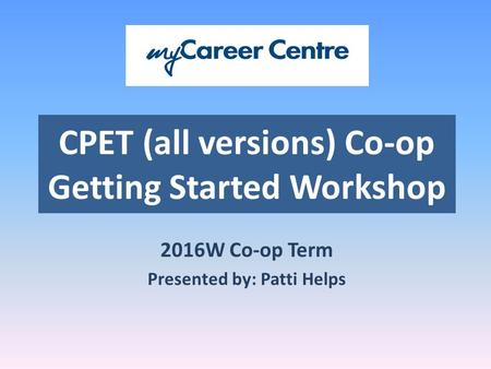 CPET (all versions) Co-op Getting Started Workshop 2016W Co-op Term Presented by: Patti Helps.