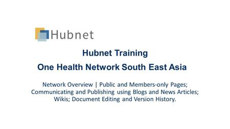 Hubnet Training One Health Network South East Asia Network Overview | Public and Members-only Pages; Communicating and Publishing using Blogs and News.