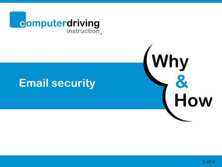 How & Why 1 of 8 Email security. 2 of 8 Email security – Why? 1.Your email address is your online identity If it is not secure you may get emails (including.