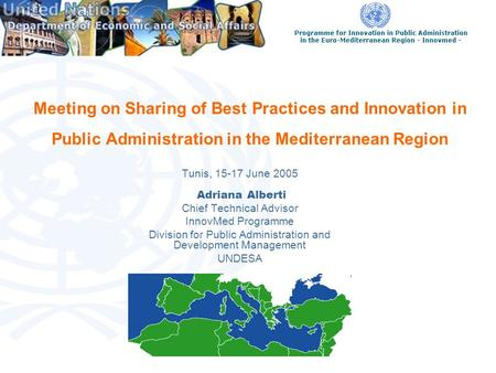 Meeting on Sharing of Best Practices and Innovation in Public Administration in the Mediterranean Region Tunis, 15-17 June 2005 Adriana Alberti Chief Technical.