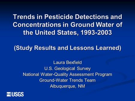 Trends in Pesticide Detections and Concentrations in Ground Water of the United States, 1993-2003 (Study Results and Lessons Learned) Laura Bexfield U.S.