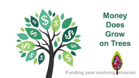 Money Does Grow on Trees Funding your evolving mission.