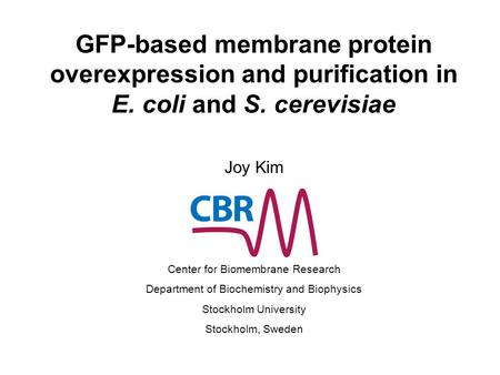 GFP-based membrane protein overexpression and purification in E. coli and S. cerevisiae Joy Kim Center for Biomembrane Research Department of Biochemistry.