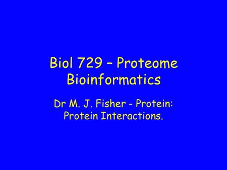 Biol 729 – Proteome Bioinformatics Dr M. J. Fisher - Protein: Protein Interactions.