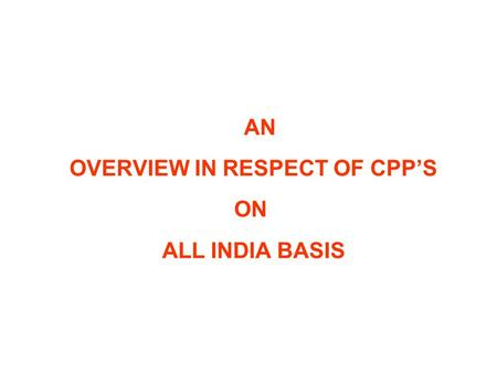 AN OVERVIEW IN RESPECT OF CPP'S ON ALL INDIA BASIS.