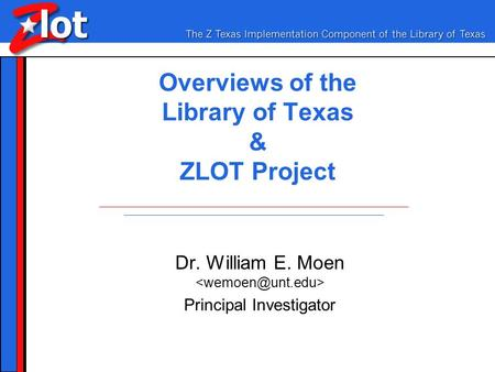 Overviews of the Library of Texas & ZLOT Project Dr. William E. Moen Principal Investigator.
