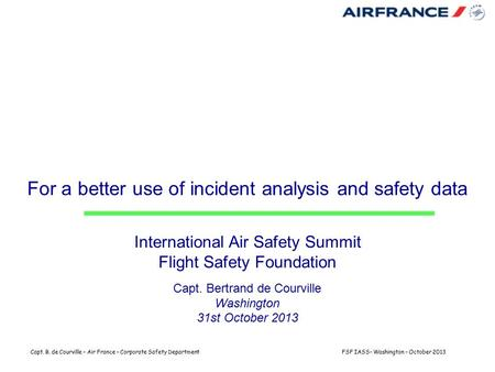 Capt. B. de Courville – Air France – Corporate Safety DepartmentFSF IASS– Washington – October 2013 For a better use of incident analysis and safety data.