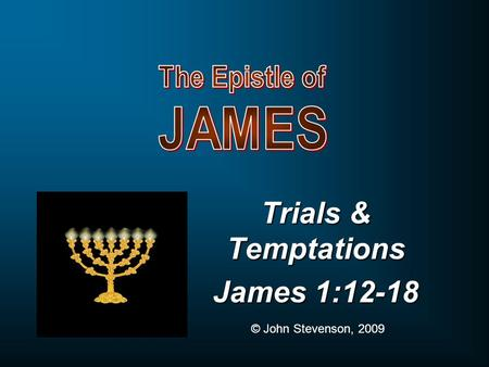 Trials & Temptations James 1:12-18 © John Stevenson, 2009.