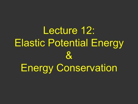 Lecture 12: Elastic Potential Energy & Energy Conservation.