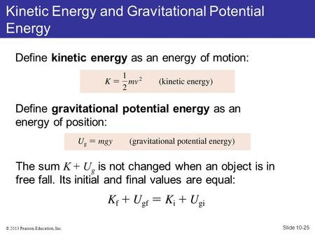 © 2013 Pearson Education, Inc. Define kinetic energy as an energy of motion: Define gravitational potential energy as an energy of position: The sum K.