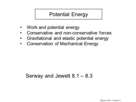 Physics 1D03 - Lecture 22 Potential Energy Serway and Jewett 8.1 – 8.3 Work and potential energy Conservative and non-conservative forces Gravitational.