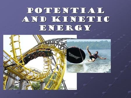 Potential and Kinetic Energy How is all energy divided? Potential Energy Kinetic Energy All Energy Gravitation Potential Energy Elastic Potential Energy.