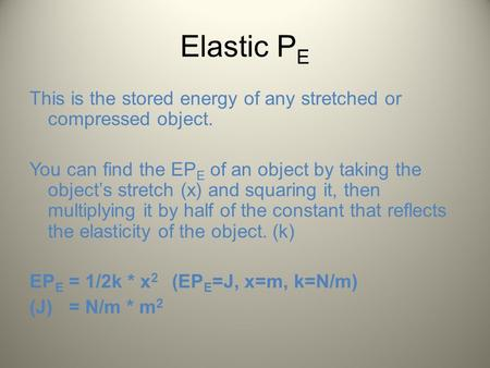 Elastic P E This is the stored energy of any stretched or compressed object. You can find the EP E of an object by taking the object's stretch (x) and.