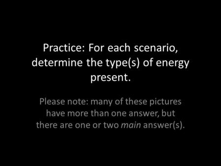 Practice: For each scenario, determine the type(s) of energy present. Please note: many of these pictures have more than one answer, but there are one.