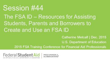 Catherine Metcalf | Dec. 2015 U.S. Department of Education 2015 FSA Training Conference for Financial Aid Professionals The FSA ID – Resources for Assisting.