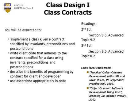 "Class Design I Class Contracts Readings: 2 nd Ed: Section 9.5, Advanced Topic 9.2 3 nd Ed: Section 8.5, Advanced Topic 8.2 Some ideas come from: ""Practical."