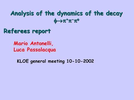 Analysis of the dynamics of the decay  +  -  o Referees report Mario Antonelli, Luca Passalacqua KLOE general meeting 10-10-2002.