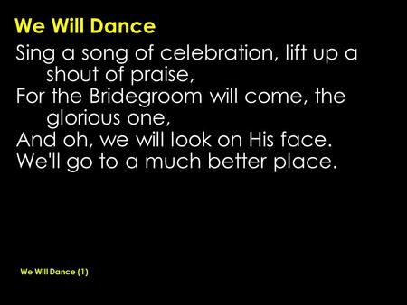 We Will Dance Sing a song of celebration, lift up a shout of praise, For the Bridegroom will come, the glorious one, And oh, we will look on His face.
