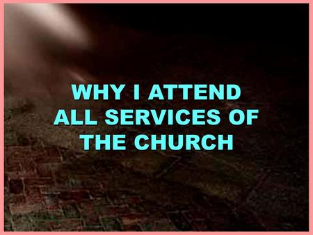 WHY I ATTEND ALL SERVICES OF THE CHURCH. WHY I ATTEND ALL SERVICES OF THE CHURCH WHY I ATTEND ALL SERVICES OF THE CHURCH I. TO WORSHIP GOD, Jno. 4:24.